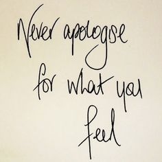 Never apologise for what you feel
