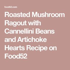 Roasted Mushroom Ragout with Cannellini Beans and Artichoke Hearts ...