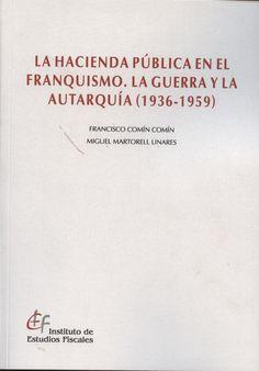 La hacienda pública en el franquismo: la guerra y la autarquía (1936-1959) / Francisco Comín Comín, Miguel Martorell Linares Madrid : Instituto de Estudios Fiscales, 2013