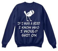 457d5bd0 If I Was A Bird I Know Who I Would Shit On Navy Sweatshirt Front Funny