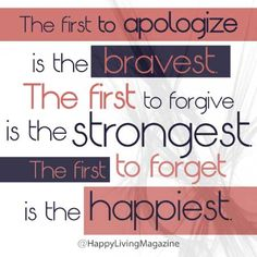 """""""The first to apologize is the bravest. The first to forgive is the strongest. And the first to forget is thehappiest."""""""