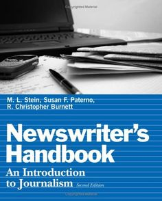 Newswriter's Handbook: An Introduction to Journalism:   Reflecting the fast-changing world of print journalism, the Second Edition of Newswriter's Handbook: An Introduction to Journalism is fully updated and expanded. Authors and experienced journalists Stein, Paterno, and Burnett have refined this edition to more fully address contemporary issues. Coverage includes greater emphasis on recent legal trends involving journalism; the ethical scandals that in recent years have strained the...