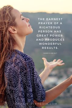 The earnest prayer of a righteous person has great power and produces wonderful results. - James 5:16 NLT