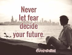 Never let fear decide your future.