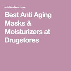 Best Anti Aging Masks & Moisturizers at Drugstores