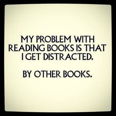 My problem with reading books is that I get distracted... By other books.