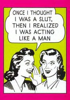 Once I Thought I Was A Slut, Then I Realized I Was Acting Like A Man