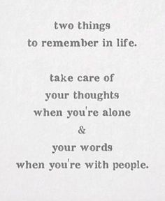 two things to remember in life. take care of your thoughts when you're alone & your words when you're with people.