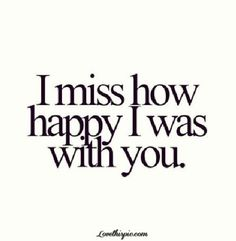 I Miss How Happy I Was With You happy you love love quotes sad quotes love quote miss you