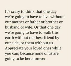 One day you will have to live without your mother, Father, husband, wife, siblings, children, or friends