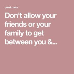Don't allow your friends or your family to get between you &...