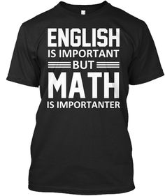 English Is Important But Math Is Importanter Black T-Shirt Front Math Teacher Shirts, Teacher Jokes, Math Shirts, Science Shirts, Math Teacher Quotes, Math Puns, Math Memes, Math Humor, Math Cartoons