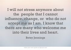 I will not stress anymore about the people that I cannot influence, change, or who do not accept me as I am. I know that there are many who welcome me into their lives and heart.
