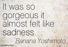 """It was so gorgeous it almost felt like sadness"" -Banana Yoshimoto"