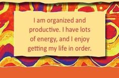I am organized and productive. I have lots of energy, and I enjoy getting my life in order.~ Louise L. Hay