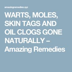 WARTS, MOLES, SKIN TAGS AND OIL CLOGS GONE NATURALLY – Amazing Remedies
