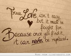 True love isn't easy, but it must be fought for. Because once you find it, it can never be replaced.