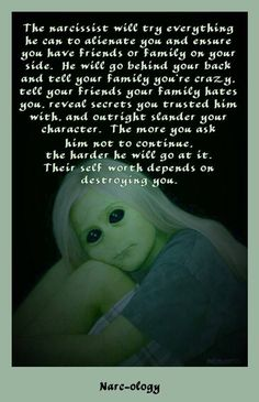 Narcs tell all and absolutely can not be trusted. They treat you badly and then claim its you that needs the help