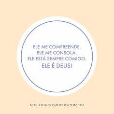 """Ele me compreende. Ele me consola. Ele está sempre comigo. Ele é Deus! """"O Senhor é o meu pastor; nada me faltará."""""""