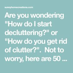 "Are you wondering ""How do I start decluttering?"" or ""How do you get rid of clutter?"".  Not to worry, here are 50 things you can throw away today so you can start to declutter fast!"
