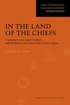 Library Genesis: Janine M. Ubink - In the Land of the Chiefs: Customary Law, Land Conflicts, and the Role of the State in Peri-urban Ghana (Law, Governance, and Development Dissertations)