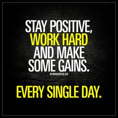 Stay positive, work hard and make some gains. Every single day. | #gains #gains #gains