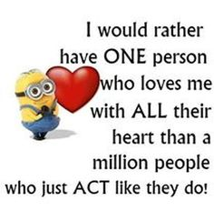 I would rather have ONE person who loves me with ALL their heart than a million people who just ACT like they do.