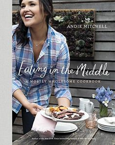 Eating in the Middle: A Mostly Wholesome Cookbook by Andie Mitchell