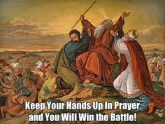 """FIGHT YOUR BATTLES WITH PRAYER! Exodus 17 8 The Amalekites came and attacked the Israelites at Rephidim. 9 Moses said to Joshua, """"Choose some of our men and go out to fight the Amalekites. Tomorrow I will stand on top of the hill with the staff of God in my hands."""" 10 So Joshua fought the Amalekites as Moses had ordered, and Moses, Aaron and Hur went to the top of the hill. 11As long as Moses held up his hands, the Israelites were winning, but whenever he lowered his hands, the…"""