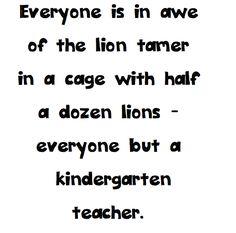 Everyone but a kindergarten teacher!