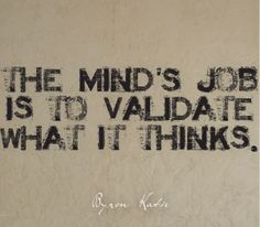 The mind's job is to validate what it thinks.  —Byron Katie