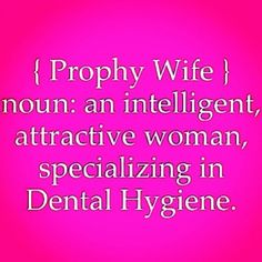 Prophy Wife: noun: an intelligent, attractive woman, specializing in Dental Hygiene.