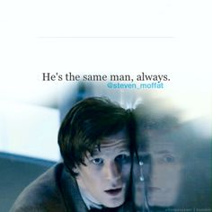 He is the same man always. So says Moffat. So say we all.  < Ooh, look, there's a Tennant in the reflection! >