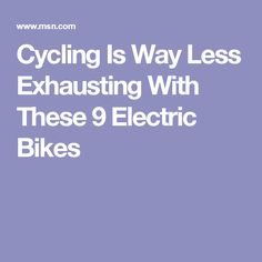 Cycling Is Way Less Exhausting With These 9 Electric Bikes