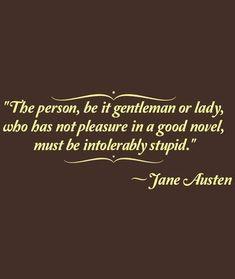 """""""La persona, sea señor o señora, a la que no le proporciona placer una  buena novela, debe de ser intolerablemente estúpido"""" (Jane Austen)"""