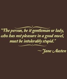 """The person, be it gentleman or lady, who has not please in a good novel, must be intolerably stupid."" ~Jane Austen"