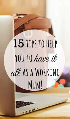 15 tips to help you to have it all as a Working Mum!  Number 1 is the big one for me!