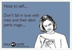 """E Card """" Note to Self,.............. Don't Fall in love with men and their devil penis magic....."""""""