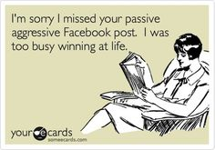 I'm sorry I missed your passive aggressive post. I was too busy winning at life. Lol, Haha Funny, Hilarious, Funny Shit, Funny Stuff, My Face Book, The Book, E Cards, Someecards
