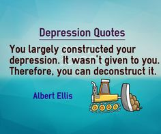 You largely constructed your depression. It wasn't given to you. Therefore, you can deconstruct it