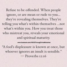 "Refuse to be offended. When people ignore, or are mean or rude to you…they're revealing themselves. They're telling you what's within themselves ...not what's within you. How you treat those who mistreat you, reveals your emotional and spiritual maturity. ""A fool's displeasure is known at once, but whoever ignores an insult is sensible."" ‭‭— Proverbs‬ ‭12:16‬ ‭#Evonika❤ღ❤"