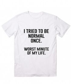 e6d5ed9df51 I Tried To Be Normal Once T-Shirt