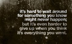 It's hard to wait around for something you know might never happen, but it's even harder to give up when you think it's everything you want.