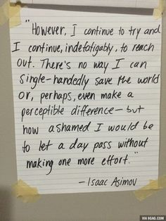 Kept this Isaac Asimov quote on my wall since freshman year of college. Applies to every human.