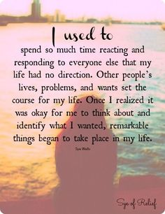 I use to spend so much time reacting and responding to everyone else that my life had no direction. Other people's lives, problems and wants set the course for my life. once I realized it was okay for me to think about and identify what I wanted, remarkable things began to take place in my life.