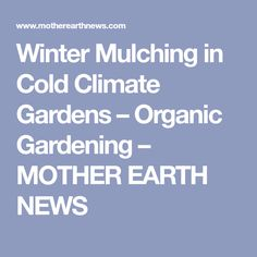 Winter Mulching in Cold Climate Gardens – Organic Gardening – MOTHER EARTH NEWS