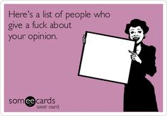 Here's a list of people who give a fuck about your opinion.