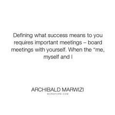 """Archibald Marwizi - """"Defining what success means to you requires important meetings � board meetings with..."""". life, inspirational, inspirational-quotes, growth, leadership, purpose, success-quotes, excellence, effectiveness, attitude-quotes, legacy-quotes"""