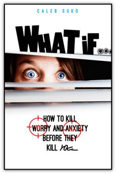 What If... How to Kill Worry and Anxiety Before They Kill You!