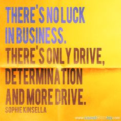 There's no luck in business. There's only drive, determination and more drive. ~Sophie Kinsella #entrepreneur #entrepreneurship #quote